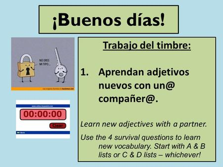 ¡Buenos días! Trabajo del timbre: 1.Aprendan adjetivos nuevos con  Learn new adjectives with a partner. Use the 4 survival questions to learn.