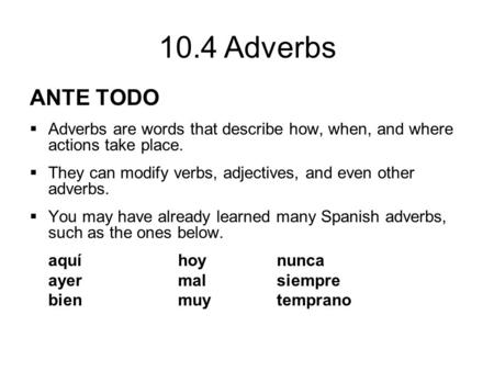 10.4 Adverbs ANTE TODO  Adverbs are words that describe how, when, and where actions take place.  They can modify verbs, adjectives, and even other adverbs.