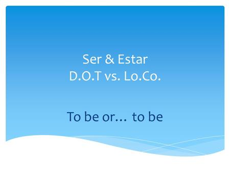 Ser & Estar D.O.T vs. Lo.Co. To be or… to be.  Yo _____________  Tú _____________  Él/ella/ud _____________ Ser: to be  _____________ 