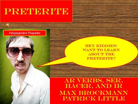 Preterite AR verbs, Ser, Hacer, and Ir Max Brockmann Patrick Little Hey Kiddies! Want To learn About the Preterite? Felipejandro Thepédo.