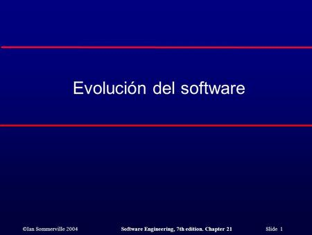 ©Ian Sommerville 2004Software Engineering, 7th edition. Chapter 21 Slide 1 Evolución del software.