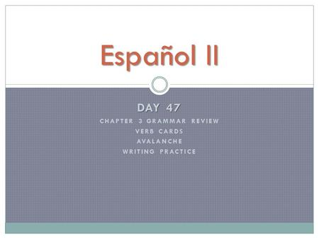 DAY 47 CHAPTER 3 GRAMMAR REVIEW VERB CARDS AVALANCHE WRITING PRACTICE Español II.