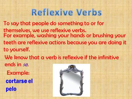 To say that people do something to or for themselves, we use reflexive verbs. For example, washing your hands or brushing your teeth are reflexive actions.