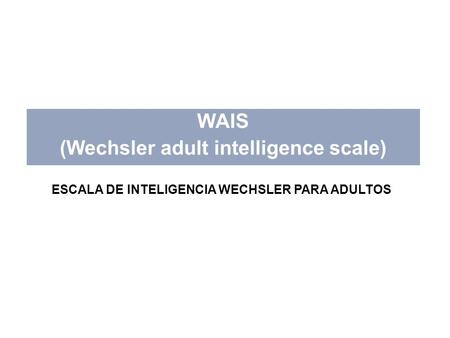 WAIS (Wechsler adult intelligence scale) ESCALA DE INTELIGENCIA WECHSLER PARA ADULTOS.