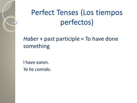 Perfect Tenses (Los tiempos perfectos) Haber + past participle = To have done something I have eaten. Yo he comido.