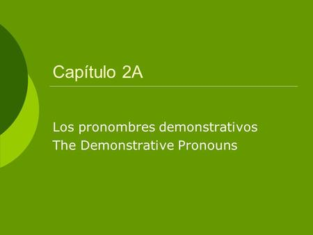 Capítulo 2A Los pronombres demonstrativos The Demonstrative Pronouns.