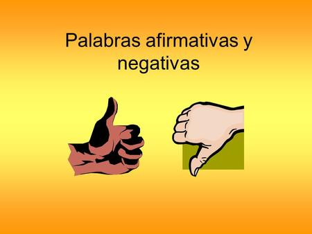 Palabras afirmativas y negativas. In English negative words include: no, not, never, nobody, nothing, none, no one, etc. We do NOT combine 2 negatives.