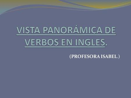(PROFESORA ISABEL.). INFINITIVESIMPLE PRESENTSIMPLE PASTPAST PARTICIPLE 1.TO BE (SER, ESTAR) AM, IS, AREWAS, WEREBEEN 2. TO DO (SIN TRADUCCION) DO, DOES.