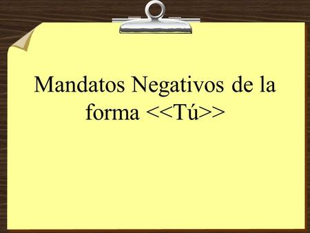 Mandatos Negativos de la forma > Negative Tú Commands 8To form negative tú commands with regular verbs, we drop the o of the present- tense yo form and.