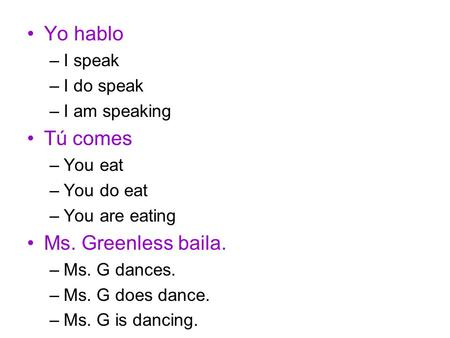 Yo hablo –I speak –I do speak –I am speaking Tú comes –You eat –You do eat –You are eating Ms. Greenless baila. –Ms. G dances. –Ms. G does dance. –Ms.