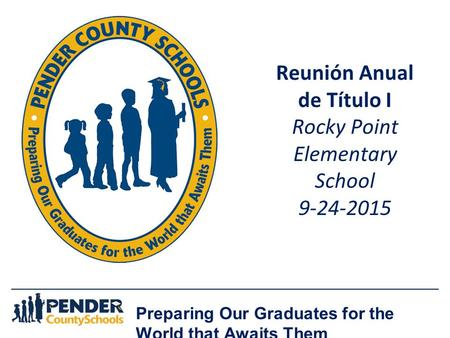 Preparing Our Graduates for the World that Awaits Them Reunión Anual de Título I Rocky Point Elementary School 9-24-2015.