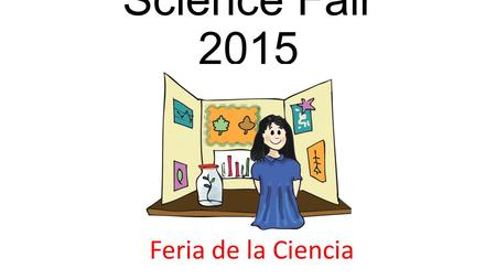 Science Fair 2015 Feria de la Ciencia. Monday, April 20 th Night showing: 5- 7pm.