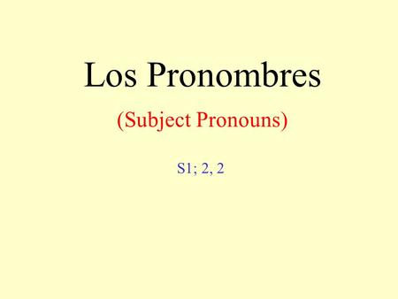 Los Pronombres (Subject Pronouns) S1; 2, 2. Subject pronouns I You ( familiar ) You ( formal ) He She yo tú usted él ella Singular.