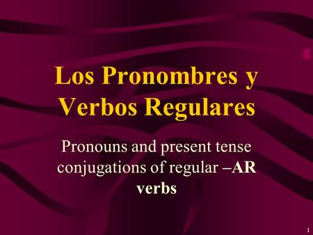 1 Pronouns and present tense conjugations of regular –AR verbs Los Pronombres y Verbos Regulares.