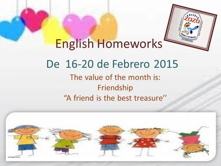 "English Homeworks De 16-20 de Febrero 2015 The value of the month is: Friendship ""A friend is the best treasure''"