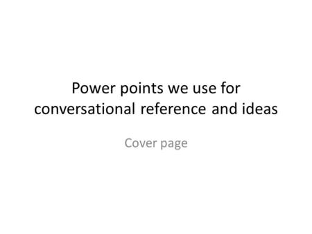 Power points we use for conversational reference and ideas Cover page.