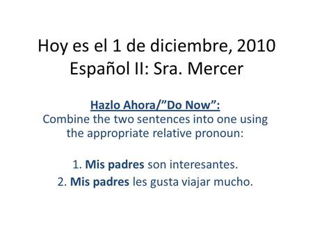 "Hoy es el 1 de diciembre, 2010 Español II: Sra. Mercer Hazlo Ahora/""Do Now"": Combine the two sentences into one using the appropriate relative pronoun:"