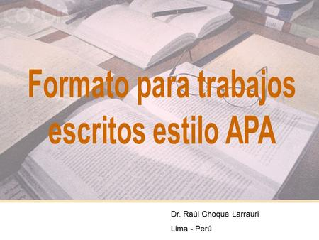 1 Dr. Raúl Choque Larrauri Lima - Perú. 2 NORMAS DE PRESENTACIÓN PARA TRABAJOS ESCRITOS AMERICAN PSYCHOLOGICAL ASSOCIATION APA INTERNATIONAL STANDARDIZATION.