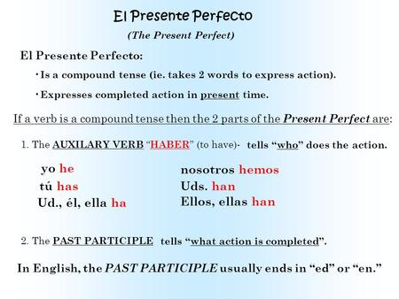 El Presente Perfecto El Presente Perfecto: Is a compound tense (ie. takes 2 words to express action). Expresses completed action in present time. If a.