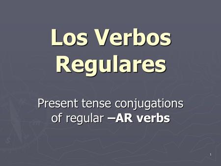 1 Present tense conjugations of regular –AR verbs Los Verbos Regulares.