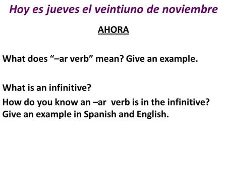 "Hoy es jueves el veintiuno de noviembre AHORA What does ""–ar verb"" mean? Give an example. What is an infinitive? How do you know an –ar verb is in the."