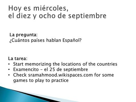 La pregunta: ¿Cuántos países hablan Español? La tarea: Start memorizing the locations of the countries Examencito - el 25 de septiembre Check sramahmood.wikispaces.com.