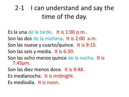 2-1 I can understand and say the time of the day. Es la una de la tarde. It is 1:00 p.m.. Son las dos de la mañana. It is 2:00 a.m. Son las nueve y cuarto/quince.