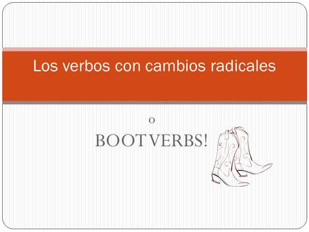O BOOT VERBS! Los verbos con cambios radicales. 3 tipos de verbos que cambian O  UE Almorzar = to eat lunch Jugar = to play Poder = to be able, can Dormir.