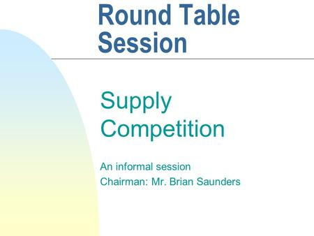 Round Table Session Supply Competition An informal session Chairman: Mr. Brian Saunders.