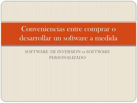 SOFTWARE DE INVERSION vs SOFTWARE PERSONALIZADO Conveniencias entre comprar o desarrollar un software a medida.