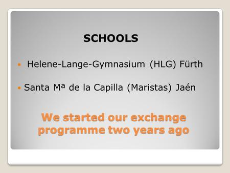 SCHOOLS We started our exchange programme two years ago Helene-Lange-Gymnasium (HLG) Fürth Santa Mª de la Capilla (Maristas) Jaén.