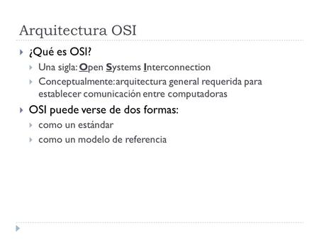Arquitectura OSI  ¿Qué es OSI?  Una sigla: Open Systems Interconnection  Conceptualmente: arquitectura general requerida para establecer comunicación.