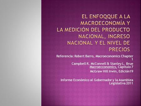 Referencia: Robert Barro, Macroeconomics Chapter 1 Campbell R. McConnell & Stanley L. Brue Macroecconomics, Capítulo 7 McGraw Hill Irwin, Edición19 Informe.
