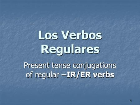 1 Present tense conjugations of regular –IR/ER verbs Los Verbos Regulares.