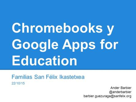 Chromebooks y Google Apps for Education Familias San Félix Ikastetxea 22/10/15 Ander