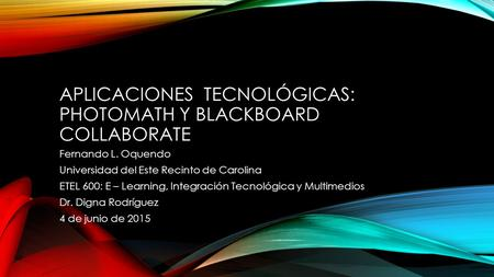 APLICACIONES TECNOLÓGICAS: PHOTOMATH Y BLACKBOARD COLLABORATE Fernando L. Oquendo Universidad del Este Recinto de Carolina ETEL 600: E – Learning, Integración.