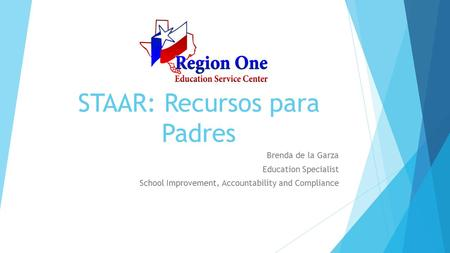 STAAR: Recursos para Padres Brenda de la Garza Education Specialist School Improvement, Accountability and Compliance.