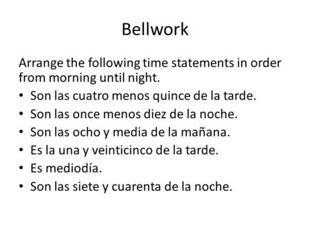 Bellwork Arrange the following time statements in order from morning until night. Son las cuatro menos quince de la tarde. Son las once menos diez de la.