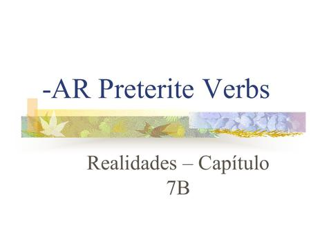 "-AR Preterite Verbs Realidades – Capítulo 7B Preterite Verbs Preterite means ""past tense"" Preterite verbs deal with ""completed past action"" The ending."