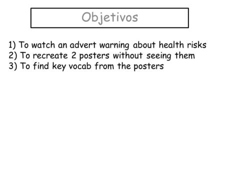 Objetivos 1) To watch an advert warning about health risks 2) To recreate 2 posters without seeing them 3) To find key vocab from the posters.