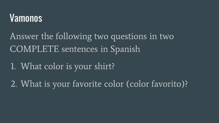 Vamonos Answer the following two questions in two COMPLETE sentences in Spanish 1. What color is your shirt? 2. What is your favorite color (color favorito)?