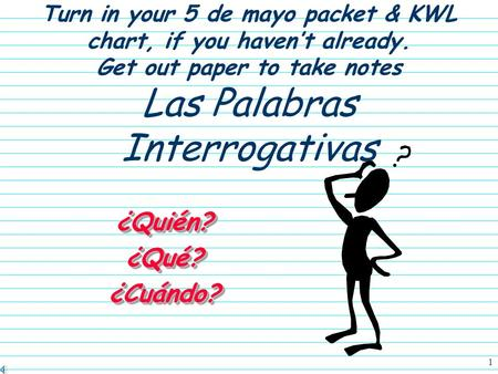 1 Turn in your 5 de mayo packet & KWL chart, if you haven't already. Get out paper to take notes Las Palabras Interrogativas ¿Quién?¿Qué?¿Cuándo?¿Quién?¿Qué?¿Cuándo?