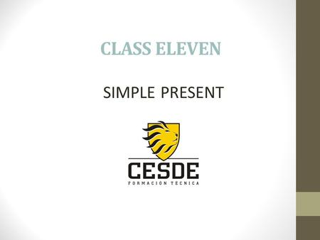 CLASS ELEVEN SIMPLE PRESENT. AFFIRMATIVE I work at Cesde he teaches English she passes the movies it uses the tools We you study at Cesde they play on.