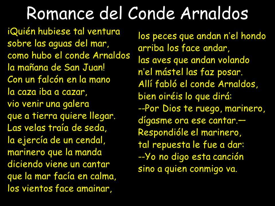 Romance del Conde Arnaldos iQuién hubiese tal ventura sobre las aguas del mar, como hubo el conde Arnaldos la mañana de San Juan.