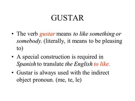 GUSTAR gustarto like something or somebody.The verb gustar means to like something or somebody. (literally, it means to be pleasing to) Spanish the Englishto.