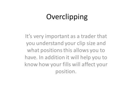 Overclipping It's very important as a trader that you understand your clip size and what positions this allows you to have. In addition it will help you.