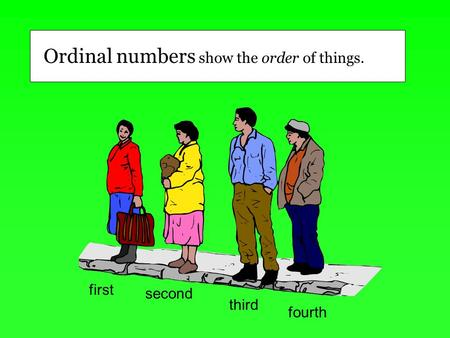 First second third fourth Ordinal numbers show the order of things.
