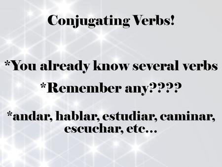 Conjugating Verbs! *You already know several verbs *Remember any???? *andar, hablar, estudiar, caminar, escuchar, etc…