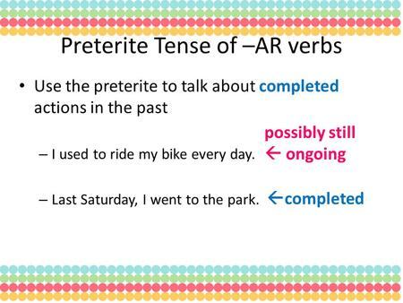 Use the preterite to talk about completed actions in the past – I used to ride my bike every day. – Last Saturday, I went to the park. Preterite Tense.