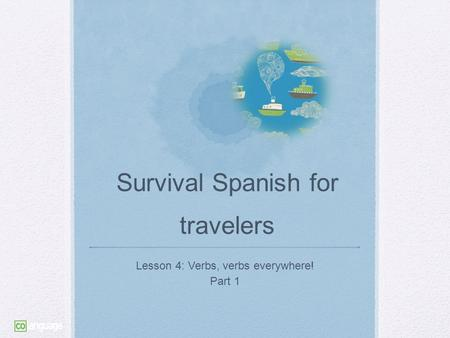 Survival Spanish for travelers Lesson 4: Verbs, verbs everywhere! Part 1.